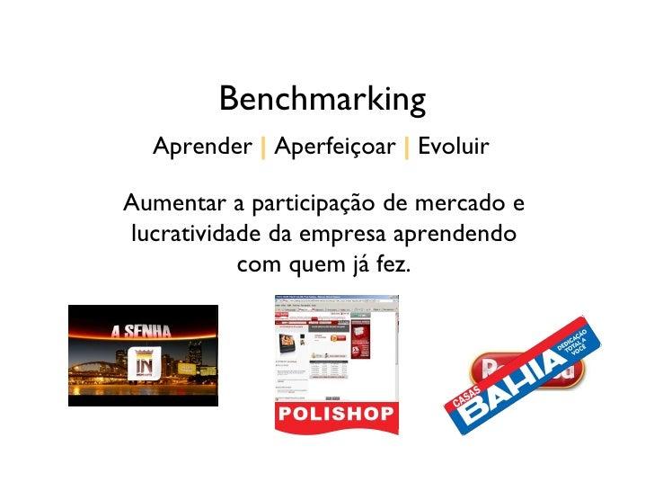 Benchmarking Aprender     Aperfeiçoar     Evoluir Aumentar a participação de mercado e lucratividade da empresa aprendendo...