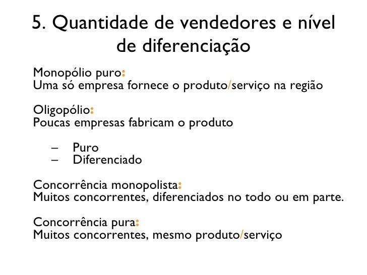 5. Quantidade de vendedores e nível de diferenciação <ul><li>Monopólio puro : </li></ul><ul><li>Uma só empresa fornece o p...