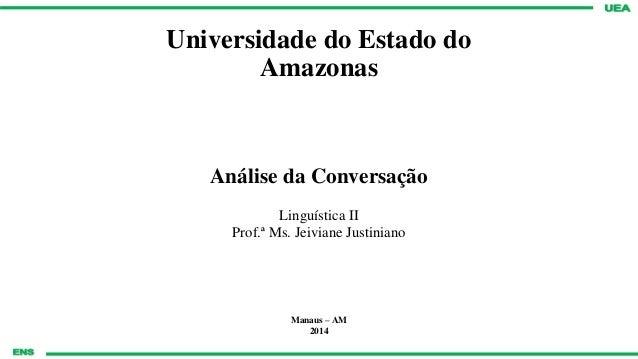 Universidade do Estado do Amazonas Análise da Conversação Linguística II Prof.ª Ms. Jeiviane Justiniano Manaus – AM 2014