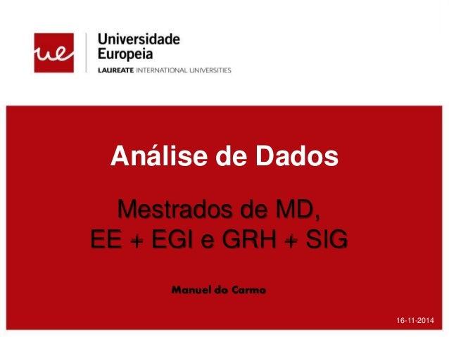 Análise de Dados 16-11-2014 Mestrados de MD, EE + EGI e GRH + SIG Manuel do Carmo