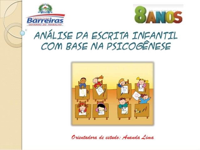 ANÁLISE DA ESCRITA INFANTIL COM BASE NA PSICOGÊNESE  Orientadora de estudo: Ananda Lima