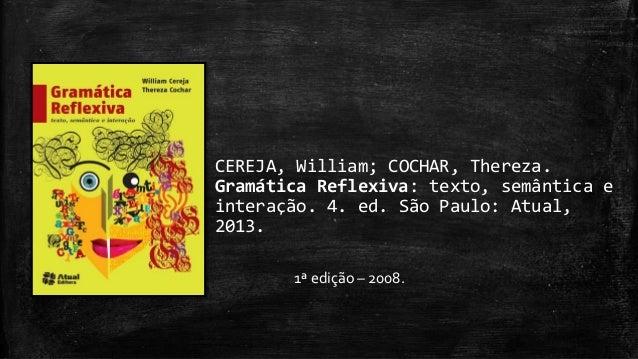 CEREJA, William; COCHAR, Thereza.  Gramática Reflexiva: texto, semântica e  interação. 4. ed. São Paulo: Atual,  2013.  1ª...
