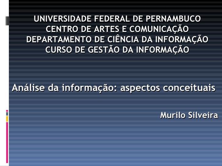 Análise da informação: aspectos conceituais Murilo Silveira UNIVERSIDADE FEDERAL DE PERNAMBUCO CENTRO DE ARTES E COMUNICAÇ...