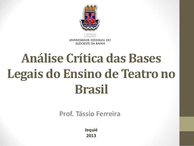 Análise Crítica das Bases  Legais do Ensino de Teatro no  Brasil  Prof. Tássio Ferreira  Jequié  2013