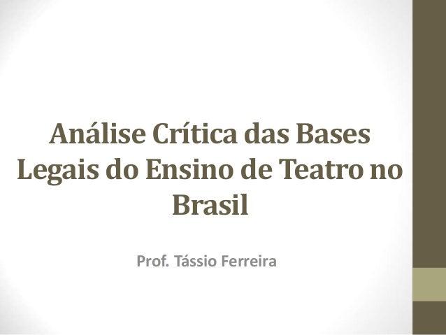 Análise Crítica das Bases  Legais do Ensino de Teatro no  Brasil  Prof. Tássio Ferreira