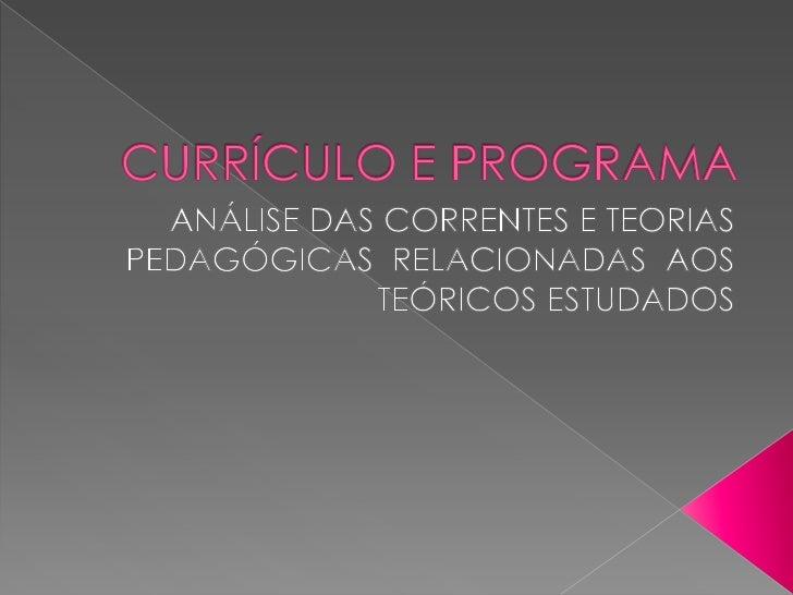 CURRÍCULO E PROGRAMA<br />ANÁLISE DAS CORRENTES E TEORIAS PEDAGÓGICAS  RELACIONADAS  AOS TEÓRICOS ESTUDADOS<br />
