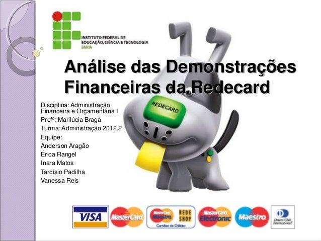 Análise das Demonstrações       Financeiras da RedecardDisciplina: AdministraçãoFinanceira e Orçamentária IProfª: Marilúci...