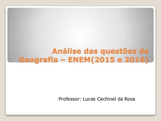 Análise das questões de Geografia – ENEM(2015 e 2016) Professor: Lucas Cechinel da Rosa