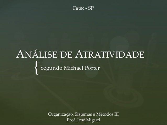 { ANÁLISE DE ATRATIVIDADE Segundo Michael Porter Organização, Sistemas e Métodos III Prof. José Miguel Fatec - SP