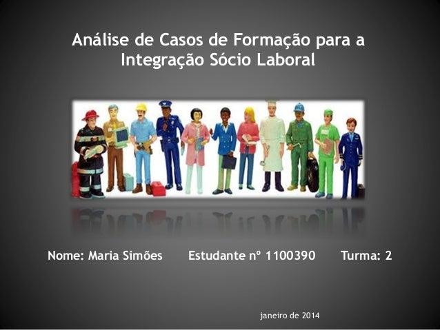 Análise de Casos de Formação para a Integração Sócio Laboral Nome: Maria Simões Estudante nº 1100390 Turma: 2 janeiro de 2...