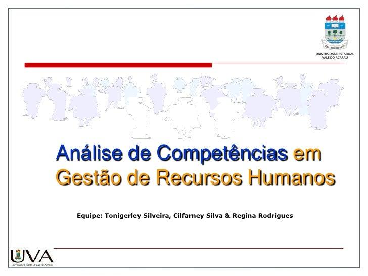 Análise de Competências emGestão de Recursos Humanos Equipe: Tonigerley Silveira, Cilfarney Silva & Regina Rodrigues