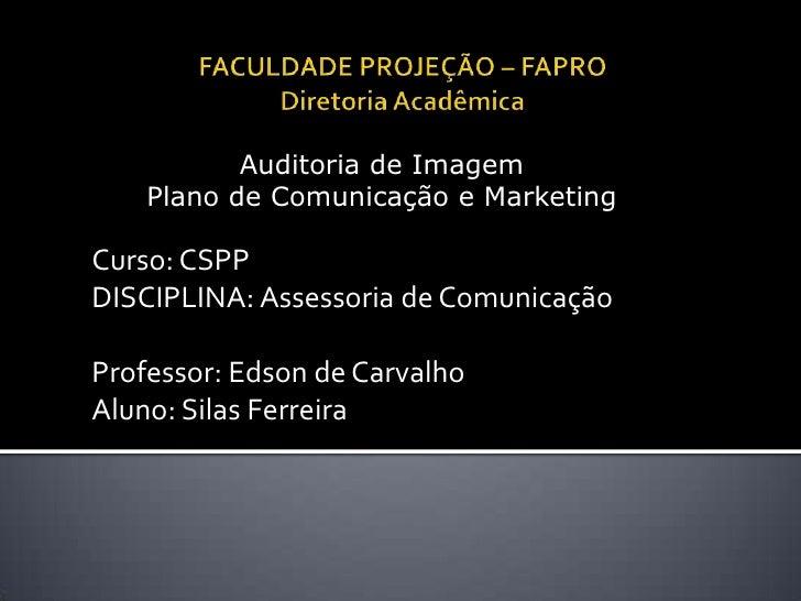 FACULDADE PROJEÇÃO – FAPRODiretoriaAcadêmica<br />Auditoria de Imagem <br />Plano de Comunicação e Marketing<br />Curso: C...
