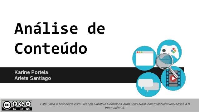Análise de Conteúdo Karine Portela Arlete Santiago Esta Obra é licenciada com Licença Creative Commons Atribuição-NãoComer...