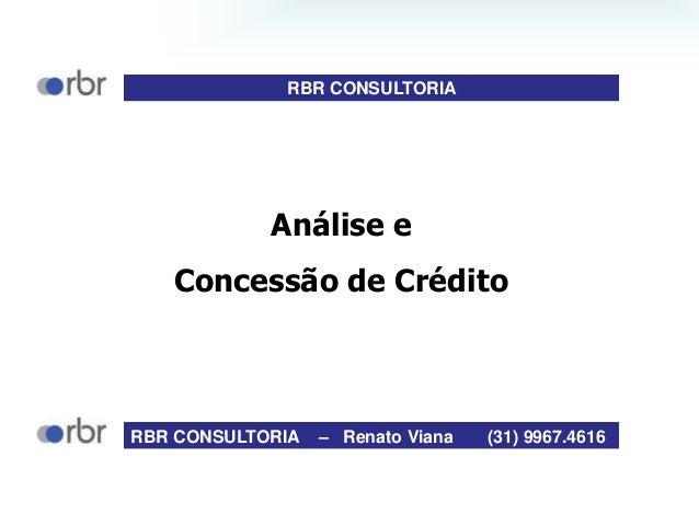 Análise e Concessão de Crédito RBR CONSULTORIA – Renato Viana (31) 9967.4616 RBR CONSULTORIA