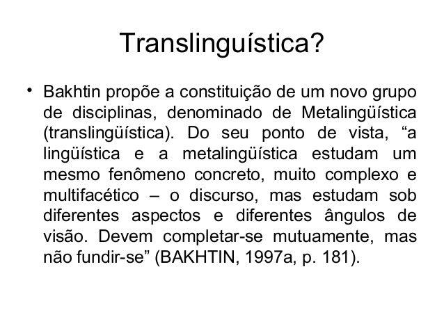 Translinguística?• Bakhtin propõe a constituição de um novo grupode disciplinas, denominado de Metalingüística(translingüí...