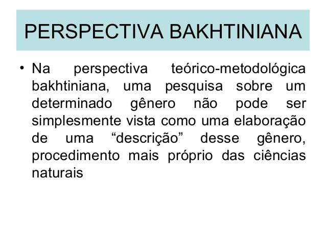 PERSPECTIVA BAKHTINIANA• Na perspectiva teórico-metodológicabakhtiniana, uma pesquisa sobre umdeterminado gênero não pode ...