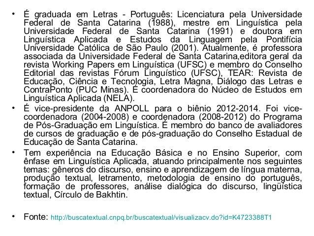 • É graduada em Letras - Português: Licenciatura pela UniversidadeFederal de Santa Catarina (1988), mestre em Linguística ...