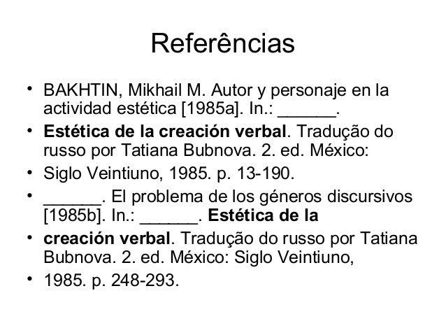 Referências• BAKHTIN, Mikhail M. Autor y personaje en laactividad estética [1985a]. In.: ______.• Estética de la creación ...