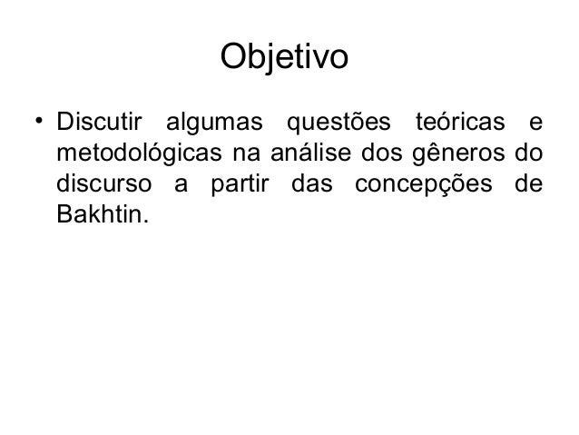 Objetivo• Discutir algumas questões teóricas emetodológicas na análise dos gêneros dodiscurso a partir das concepções deBa...