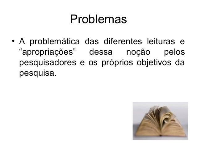 """Problemas• A problemática das diferentes leituras e""""apropriações"""" dessa noção pelospesquisadores e os próprios objetivos d..."""