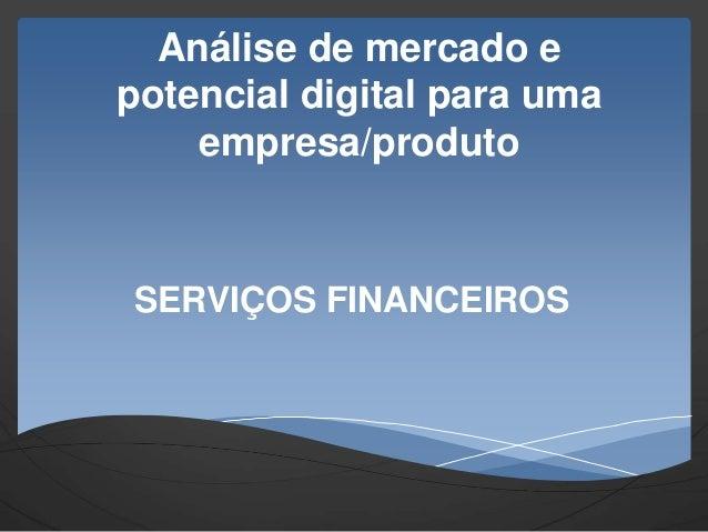 Análise de mercado e potencial digital para uma empresa/produto SERVIÇOS FINANCEIROS