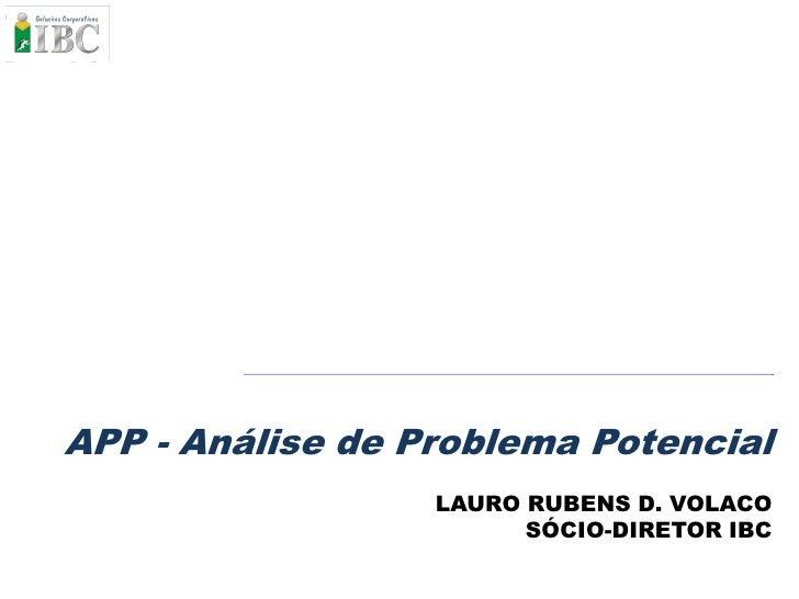 APP - Análise de Problema Potencial                   LAURO RUBENS D. VOLACO                         SÓCIO-DIRETOR IBC