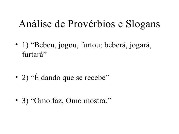 """Análise de Provérbios e Slogans <ul><li>1) """"Bebeu, jogou, furtou; beberá, jogará, furtará"""" </li></ul><ul><li>2) """"É dando q..."""