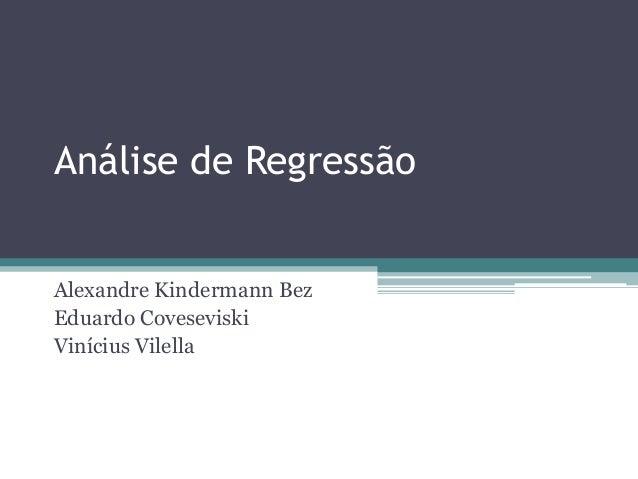 Análise de RegressãoAlexandre Kindermann BezEduardo CoveseviskiVinícius Vilella
