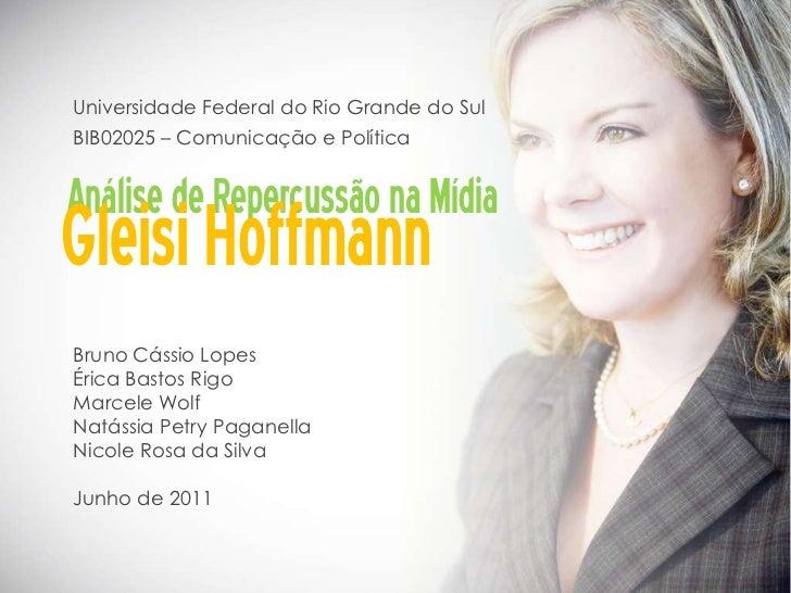 Universidade Federal do Rio Grande do SulBIB02025 – Comunicação e PolíticaAnálise de Repercussão na MídiaGleisi HoffmannBr...