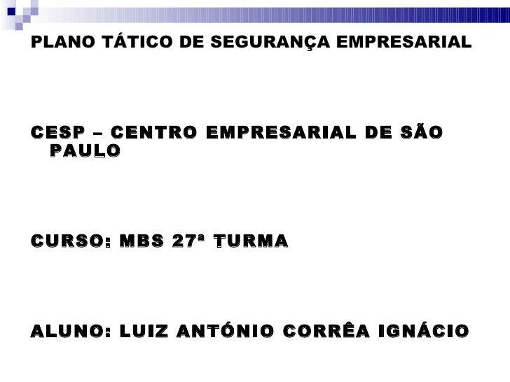 <ul><li>PLANO TÁTICO DE SEGURANÇA EMPRESARIAL </li></ul><ul><li>CESP – CENTRO EMPRESARIAL DE SÃO PAULO </li></ul><ul><li>C...