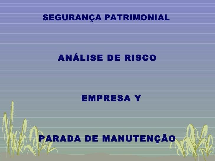 <ul><li>SEGURANÇA PATRIMONIAL  </li></ul><ul><li>ANÁLISE DE RISCO </li></ul><ul><li>EMPRESA Y </li></ul><ul><li>PARADA DE ...