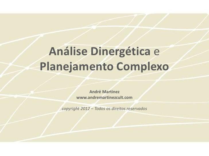 Análise Dinergética ePlanejamento Complexo               André Martinez          www.andremartinezcult.com   copyright 201...