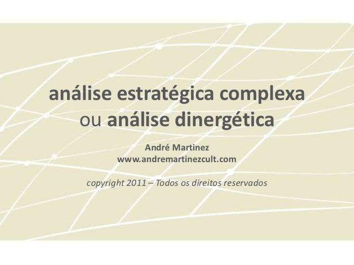 análise estratégica complexa   ou análise dinergética                André Martinez           www.andremartinezcult.com   ...