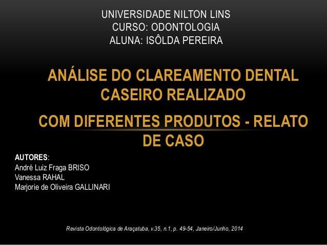 ANÁLISE DO CLAREAMENTO DENTAL CASEIRO REALIZADO COM DIFERENTES PRODUTOS - RELATO DE CASO UNIVERSIDADE NILTON LINS CURSO: O...