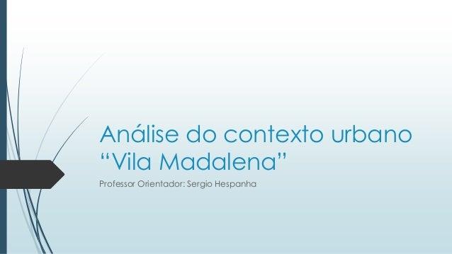 """Análise do contexto urbano  """"Vila Madalena""""  Professor Orientador: Sergio Hespanha"""