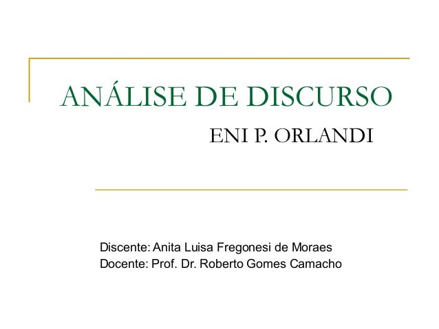 ANÁLISE DE DISCURSO ENI P. ORLANDI Discente: Anita Luisa Fregonesi de Moraes Docente: Prof. Dr. Roberto Gomes Camacho