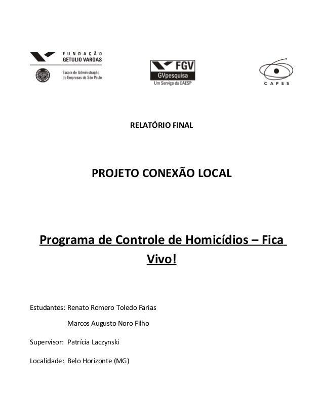 RELATÓRIO FINAL  PROJETO CONEXÃO LOCAL  Programa de Controle de Homicídios – Fica Vivo!  Estudantes: Renato Romero Toledo ...