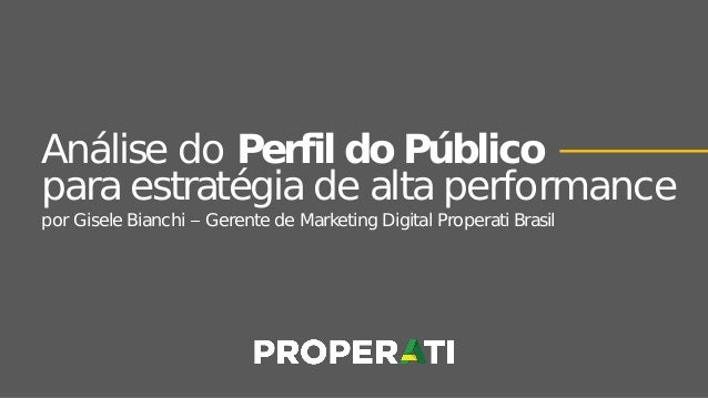 Análise do Perfil do Público para estratégia de alta performance por Gisele Bianchi Gerente de Marketing Digital Properati...
