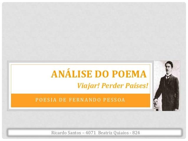 ANÁLISE DO POEMA                Viajar! Perder Países!POESIA DE FERNANDO PESSOA    Ricardo Santos – 4071 Beatriz Quiaios -...