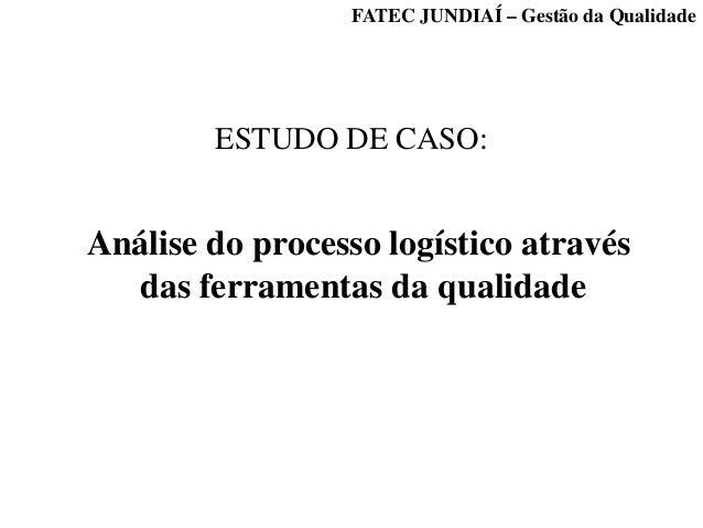 ESTUDO DE CASO: Análise do processo logístico através das ferramentas da qualidade FATEC JUNDIAÍ – Gestão da Qualidade
