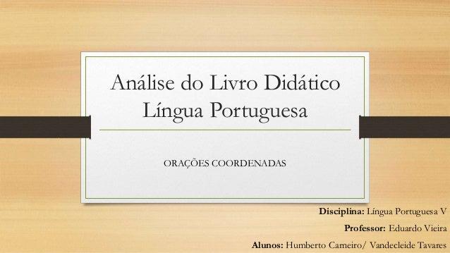 Análise do Livro Didático Língua Portuguesa ORAÇÕES COORDENADAS Disciplina: Língua Portuguesa V Professor: Eduardo Vieira ...