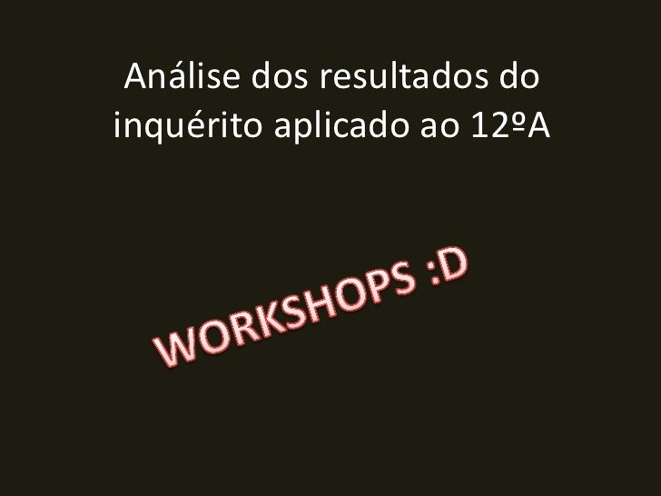 Análise dos resultados do inquérito aplicado ao 12ºA<br />WORKSHOPS :D<br />