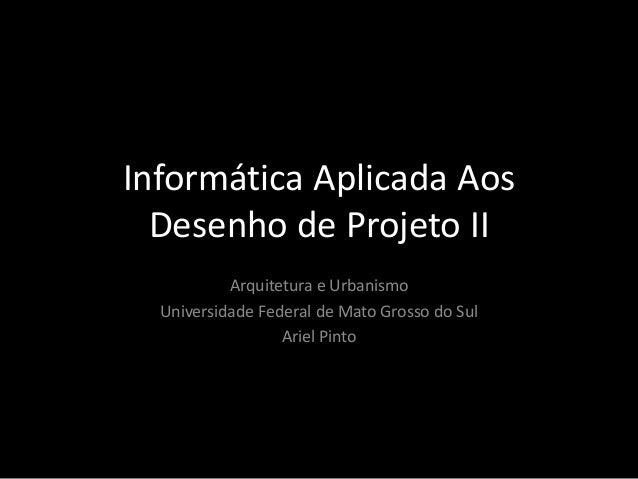 Informática Aplicada AosDesenho de Projeto IIArquitetura e UrbanismoUniversidade Federal de Mato Grosso do SulAriel Pinto