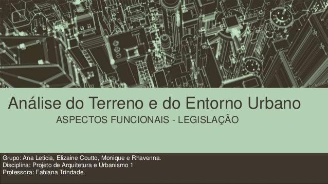 Análise do Terreno e do Entorno Urbano ASPECTOS FUNCIONAIS - LEGISLAÇÃO Grupo: Ana Leticia, Elizaine Coutto, Monique e Rha...