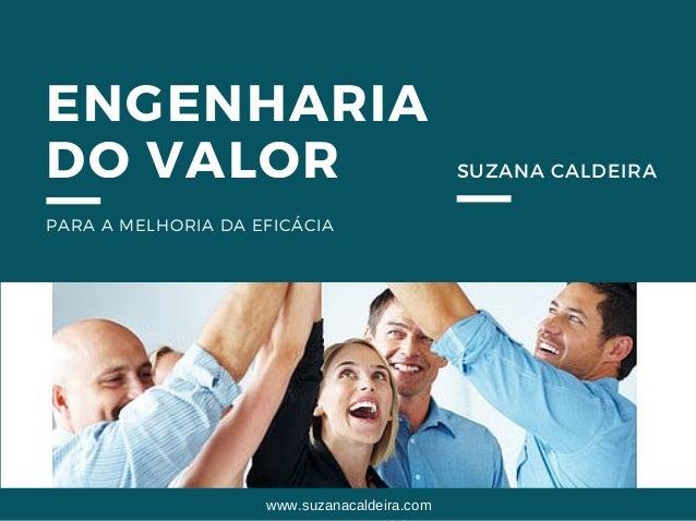 ENGENHARIA DO VALOR PARA A MELHORIA DA EFICÁCIA SUZANA CALDEIRA www.suzanacaldeira.com