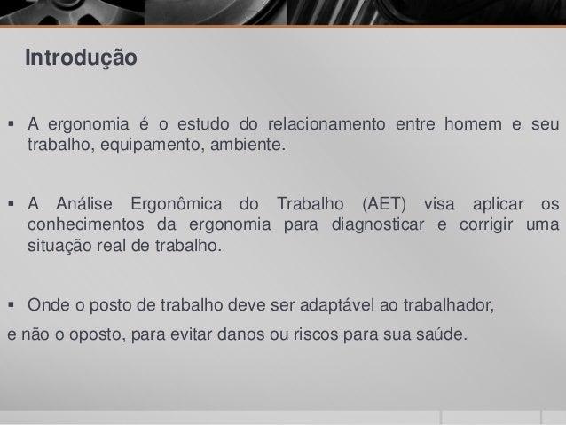 Introdução  A ergonomia é o estudo do relacionamento entre homem e seu trabalho, equipamento, ambiente.  A Análise Ergon...
