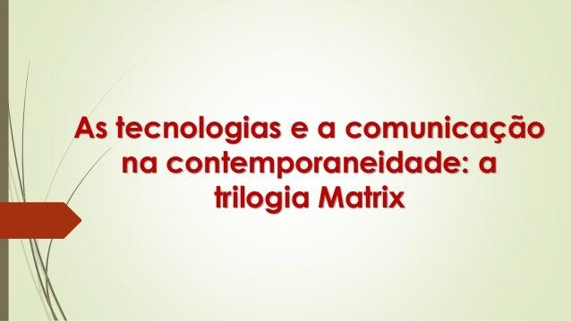 As tecnologias e a comunicação na contemporaneidade: a trilogia Matrix