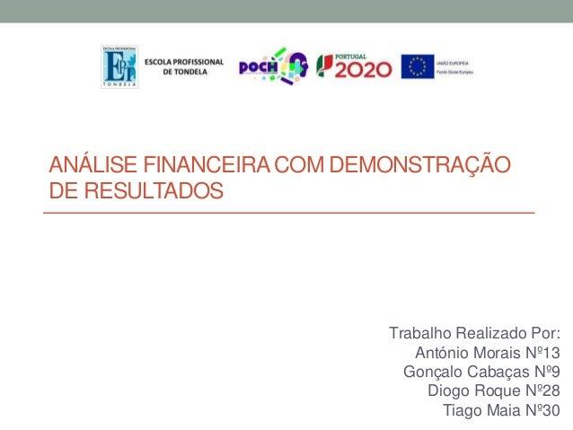 ANÁLISE FINANCEIRA COM DEMONSTRAÇÃO DE RESULTADOS Trabalho Realizado Por: António Morais Nº13 Gonçalo Cabaças Nº9 Diogo Ro...