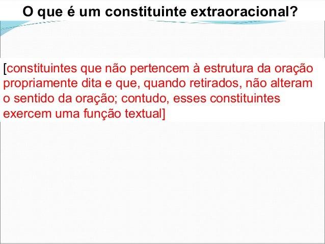 O que é um constituinte extraoracional? [constituintes que não pertencem à estrutura da oração propriamente dita e que, qu...