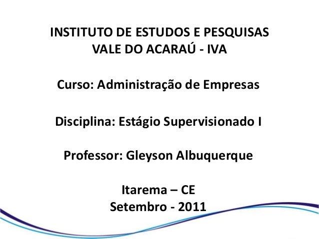 INSTITUTO DE ESTUDOS E PESQUISAS      VALE DO ACARAÚ - IVACurso: Administração de EmpresasDisciplina: Estágio Supervisiona...